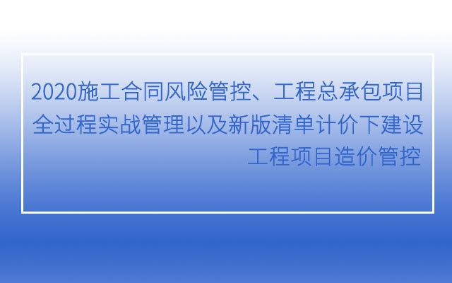 2020施工合同风险管控、工程总承包项目全过程实战管理以及新版清单计价下建设工程项目造价管控高级培训班(1月北京班)