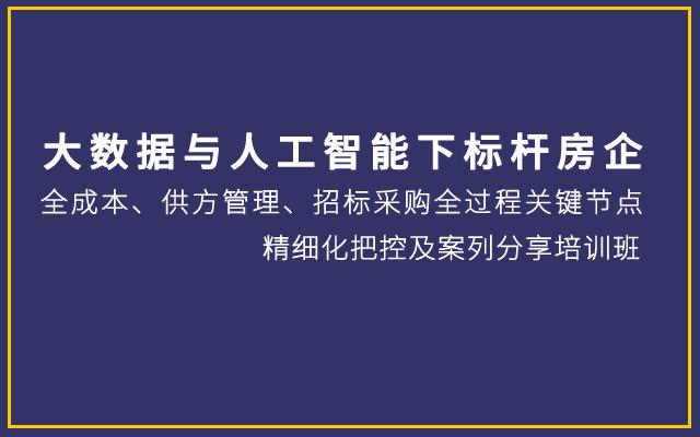 【重庆】大数据与人工智能下标杆房企全成本、供方管理、招标采购全过程关键节点精细化把控及案列分享培训班(10月26-27日)