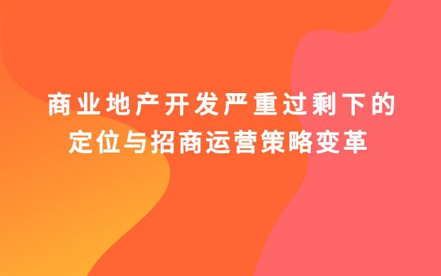 【成都】《商業地產開發嚴重過剩下的定位與招商運營策略變革》培訓班(10月26-27日)