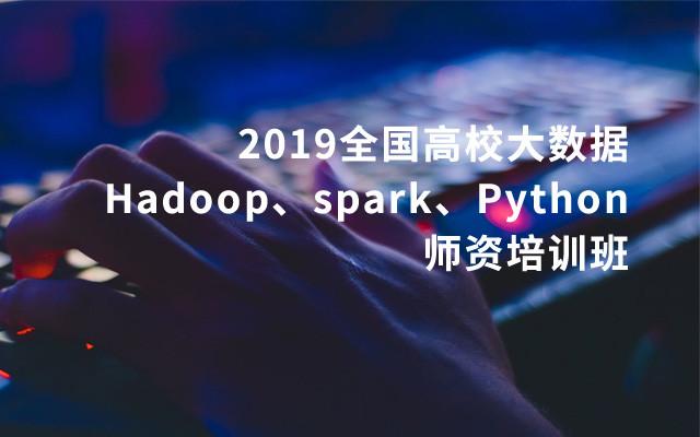 2019全国高校大数据(Hadoop、spark、Python)师资培训班(9月北京班)