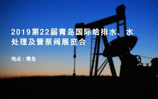 2019第22届青岛国际给排水、水处理及管泵阀展览会