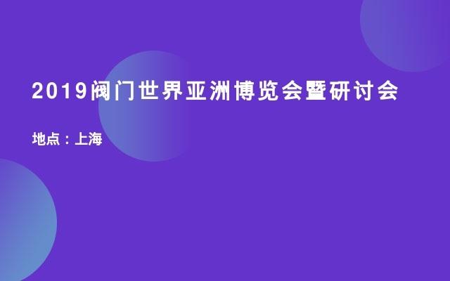 2019阀门世界亚洲博览会暨研讨会