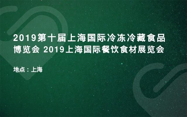 2019第十届上海国际冷冻冷藏食品博览会  2019上海国际餐饮食材展览会