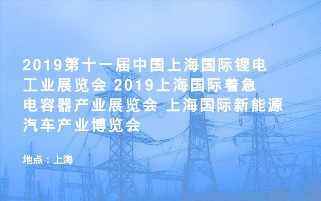 2019第十一届中国上海国际锂电工业展览会 2019上海国际着急电容器产业展览会 上海国际新能源汽车产业博览会