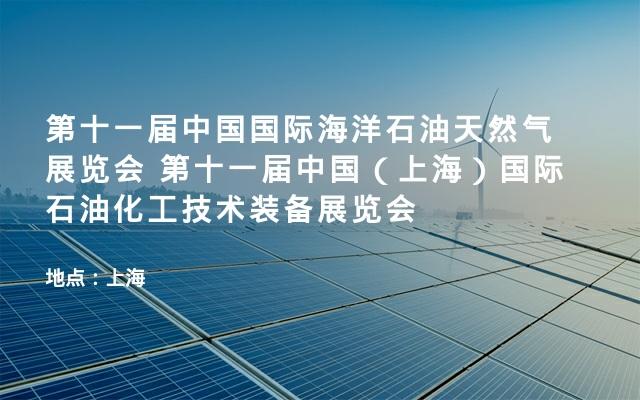 第十一届中国国际海洋石油天然气展览会 第十一届中国(上海)国际石油化工技术装备展览会