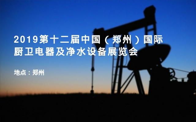 2019第十二届中国(郑州)国际厨卫电器及净水设备展览会