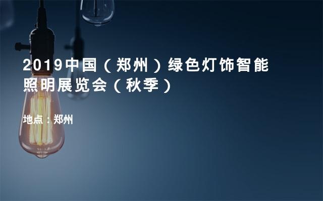 2019中国(郑州)绿色灯饰智能照明展览会(秋季)