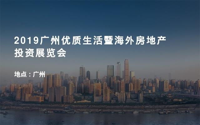 2019广州优质生活暨海外房地产投资展览会