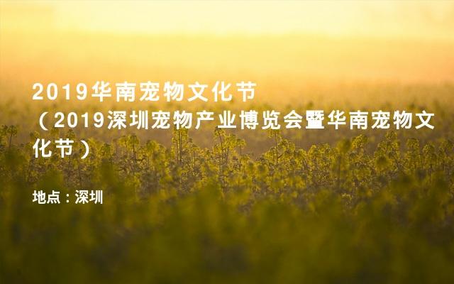 2019华南宠物文化节(2019深圳宠物产业博览会暨华南宠物文化节)