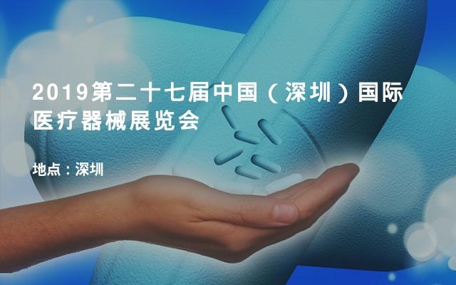 2019第二十七届中国(深圳)国际医疗器械展览会