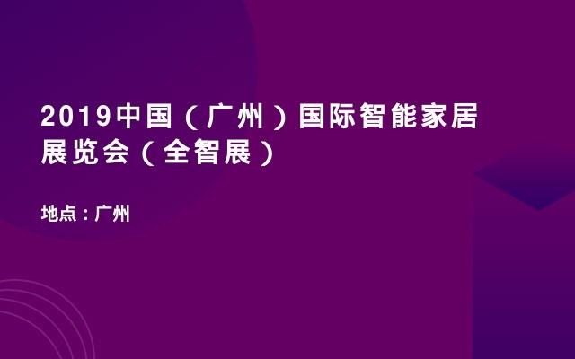 2019中国(广州)国际智能家居展览会(全智展)