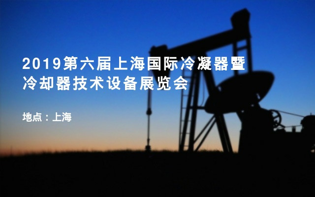 2019第六届上海国际冷凝器暨冷却器技术设备展览会