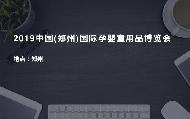 2019中国(郑州)国际孕婴童用品博览会