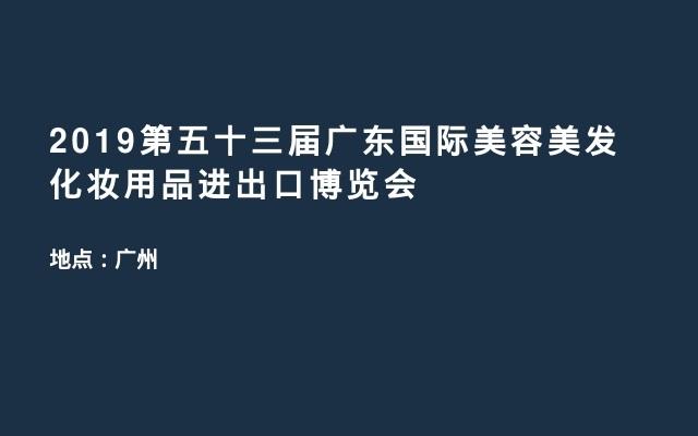 2019第五十三届广东国际美容美发化妆用品进出口博览会
