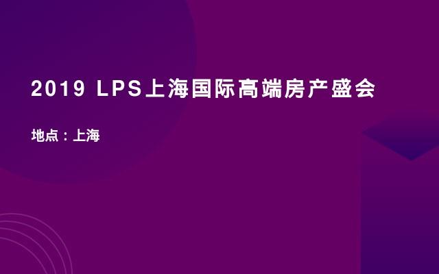 2019 LPS上海国际高端房产盛会