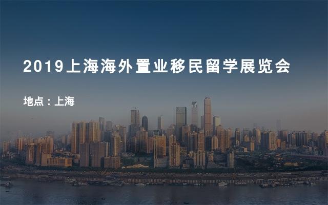 2019上海海外置业移民留学展览会