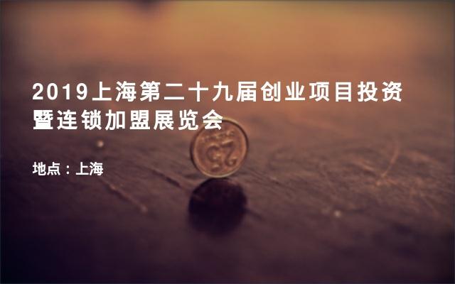 2019上海第二十九届创业项目投资暨连锁加盟展览会
