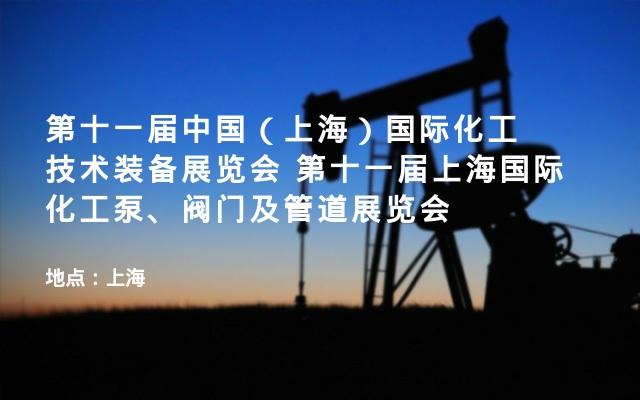 第十一届中国(上海)国际化工技术装备展览会 第十一届上海国际化工泵、阀门及管道展览会