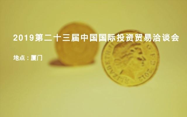 2019第二十三届中国国际投资贸易洽谈会