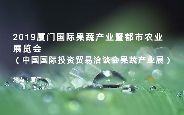 2019厦门国际果蔬产业暨都市农业展览会(中国国际投资贸易洽谈会果蔬产业展)