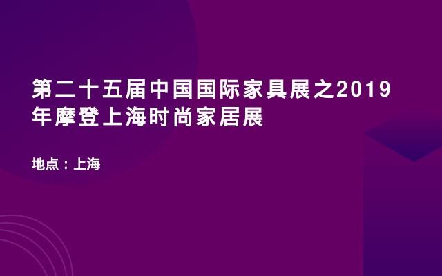 第二十五届中国国际家具展之2019年摩登上海时尚家居展