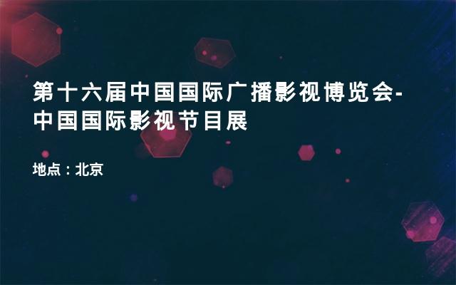 第十六届中国国际广播影视博览会-中国国际影视节目展
