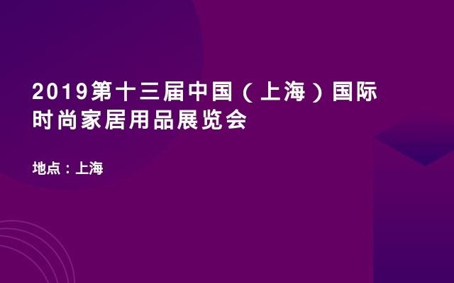 2019第十三届中国(上海)国际时尚家居用品展览会