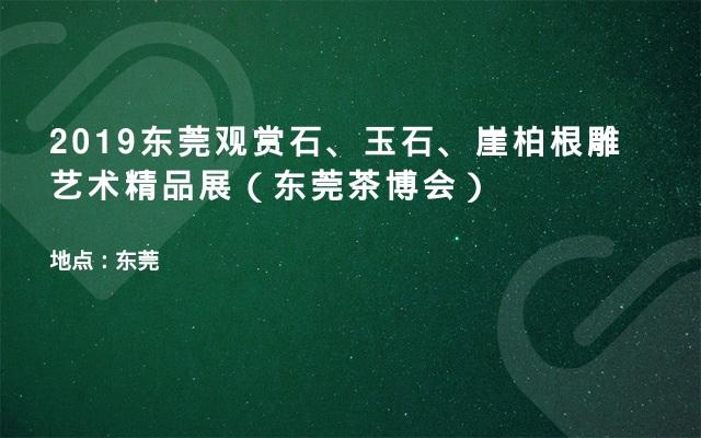 2019东莞观赏石、玉石、崖柏根雕艺术精品展(东莞茶博会)