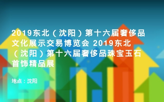 2019东北(沈阳)第十六届奢侈品文化展示交易博览会 2019东北(沈阳)第十六届奢侈品珠宝玉石首饰精品展