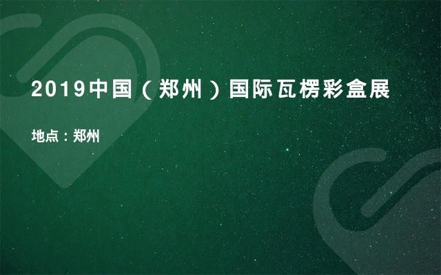 2019中国(郑州)国际瓦楞彩盒展