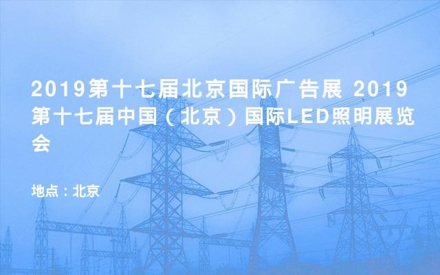 2019第十七届北京国际广告展 2019第十七届中国(北京)国际LED照明展览会