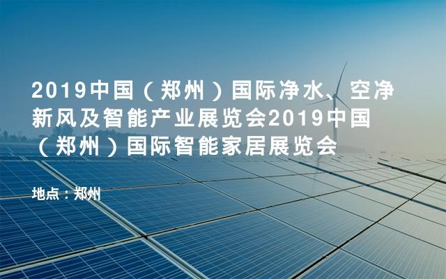 2019中国(郑州)国际净水、空净新风及智能产业展览会2019中国(郑州)国际智能家居展览会
