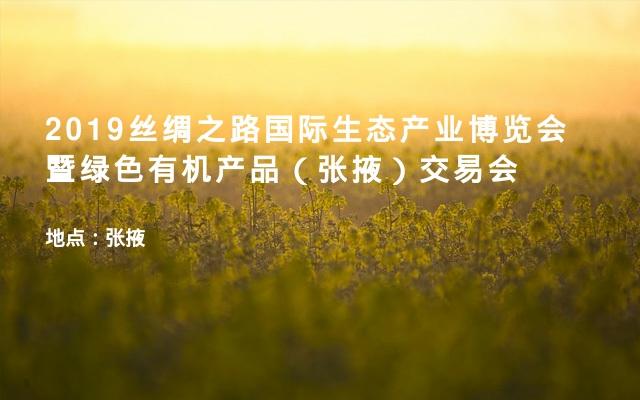 2019丝绸之路国际生态产业博览会暨绿色有机产品(张掖)交易会