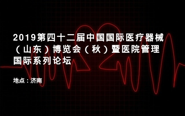 2019第四十二届中国国际医疗器械(山东)博览会(秋)暨医院管理国际系列论坛