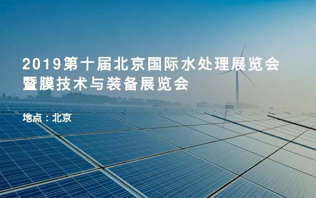 2019第十届北京国际水处理展览会暨膜技术与装备展览会