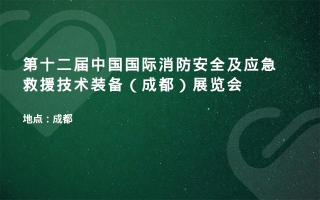 第十二届中国国际消防安全及应急救援技术装备(成都)展览会
