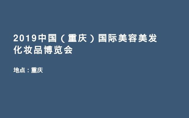 2019中国(重庆)国际美容美发化妆品博览会