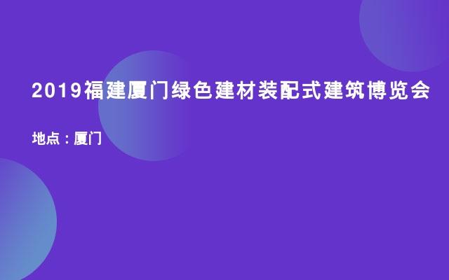 2019福建厦门绿色建材装配式建筑博览会