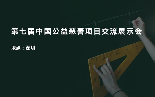 第七届中国公益慈善项目交流展示会