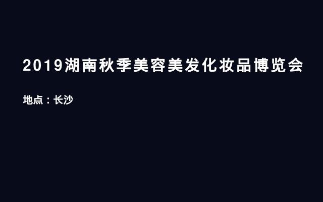 2019湖南秋季美容美发化妆品博览会
