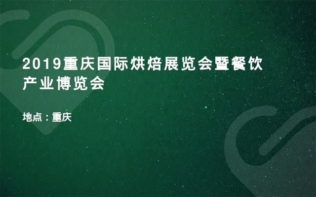 2019重庆国际烘焙展览会暨餐饮产业博览会