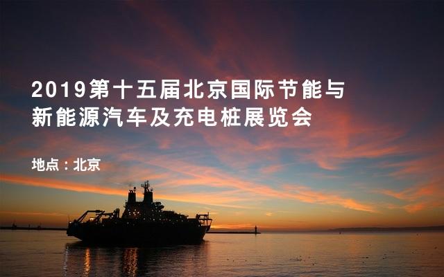 2019第十五届北京国际节能与新能源汽车及充电桩展览会