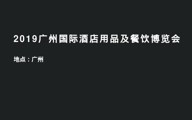 2019广州国际酒店用品及餐饮博览会