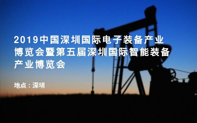 2019中国深圳国际电子装备产业博览会暨第五届深圳国际智能装备产业博览会