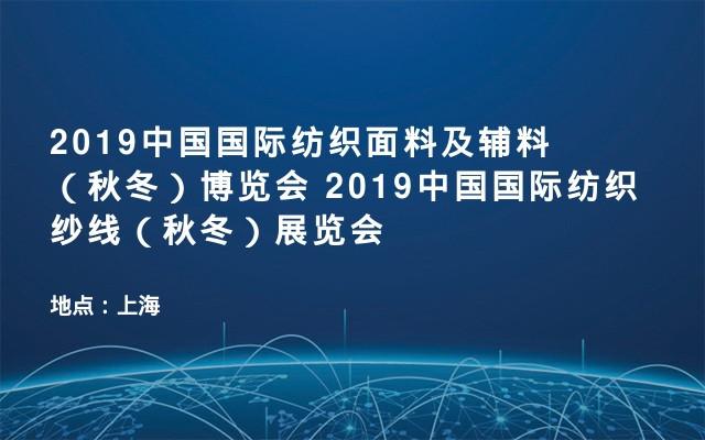2019中国国际纺织面料及辅料(秋冬)博览会 2019中国国际纺织纱线(秋冬)展览会