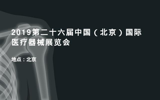 2019第二十六届中国(北京)国际医疗器械展览会