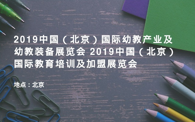 2019中国(北京)国际幼教产业及幼教装备展览会  2019中国(北京)国际教育培训及加盟展览会