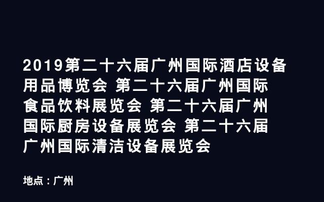 2019第二十六届广州国际酒店设备用品博览会 第二十六届广州国际食品饮料展览会 第二十六届广州国际厨房设备展览会 第二十六届广州国际清洁设备展览会