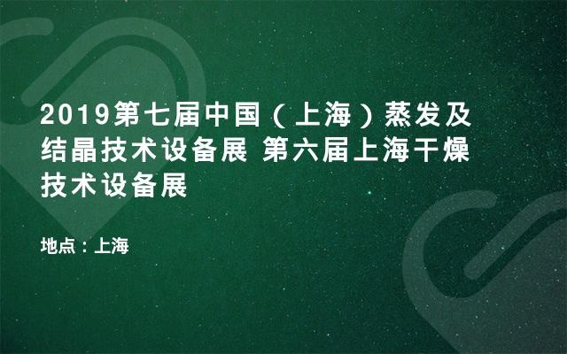 2019第七届中国(上海)蒸发及结晶技术设备展 第六届上海干燥技术设备展