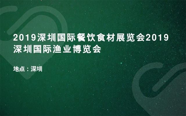 2019深圳国际餐饮食材展览会2019深圳国际渔业博览会